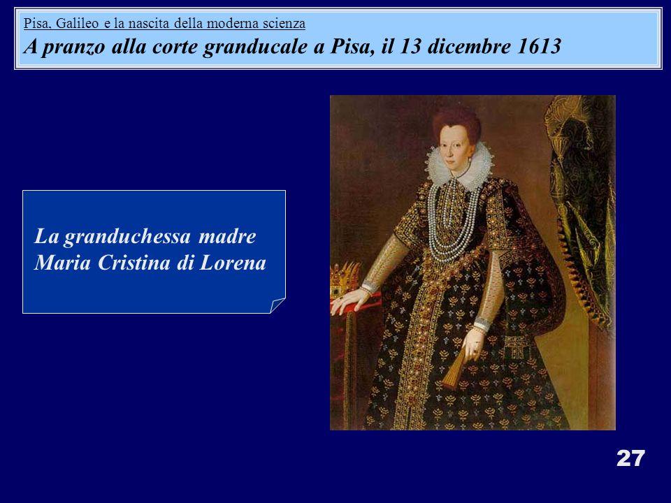 27 La granduchessa madre Maria Cristina di Lorena Pisa, Galileo e la nascita della moderna scienza A pranzo alla corte granducale a Pisa, il 13 dicembre 1613