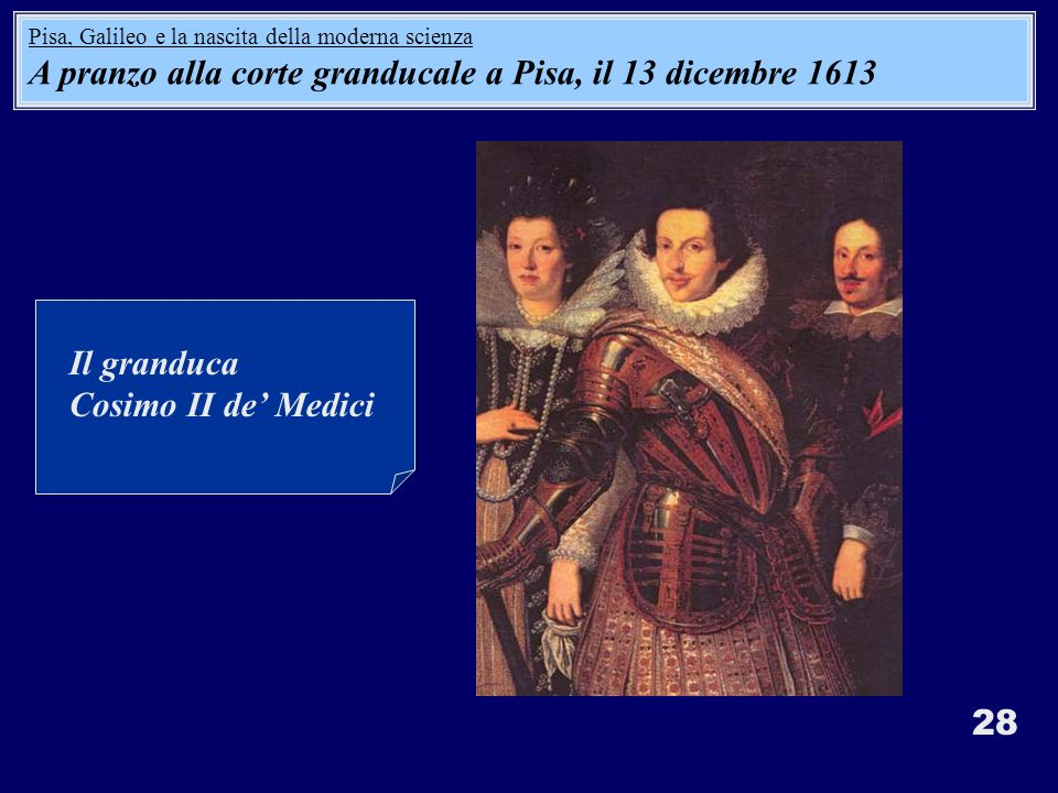 28 Il granduca Cosimo II de Medici Pisa, Galileo e la nascita della moderna scienza A pranzo alla corte granducale a Pisa, il 13 dicembre 1613