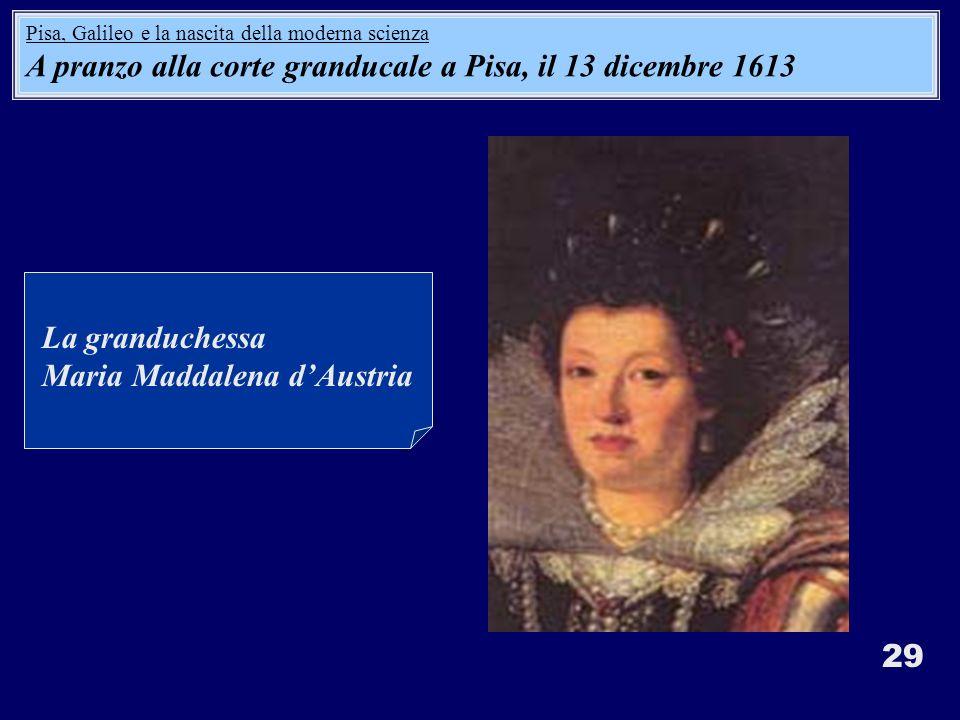 29 La granduchessa Maria Maddalena dAustria Pisa, Galileo e la nascita della moderna scienza A pranzo alla corte granducale a Pisa, il 13 dicembre 161