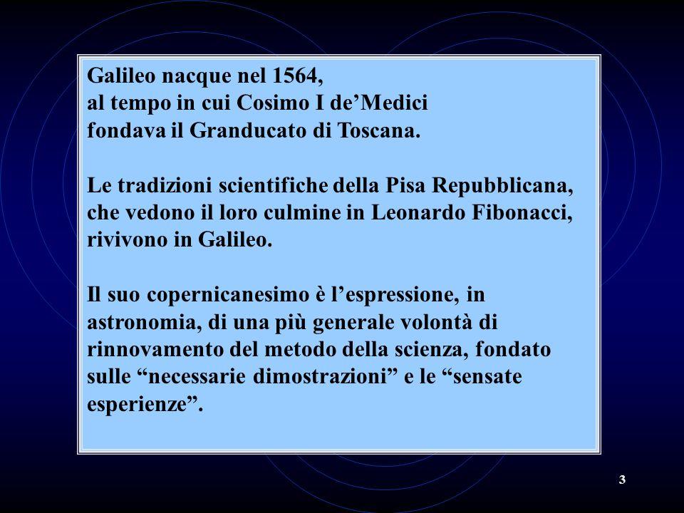 3 Galileo nacque nel 1564, al tempo in cui Cosimo I deMedici fondava il Granducato di Toscana. Le tradizioni scientifiche della Pisa Repubblicana, che