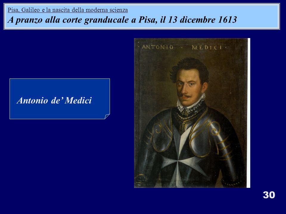30 Antonio de Medici Pisa, Galileo e la nascita della moderna scienza A pranzo alla corte granducale a Pisa, il 13 dicembre 1613