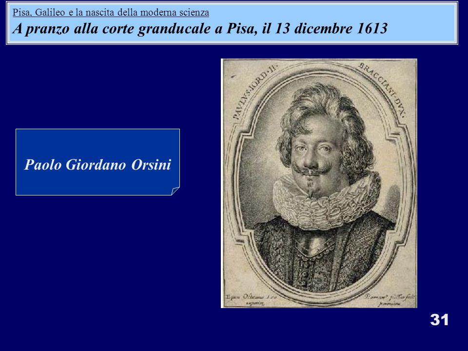 31 Paolo Giordano Orsini Pisa, Galileo e la nascita della moderna scienza A pranzo alla corte granducale a Pisa, il 13 dicembre 1613