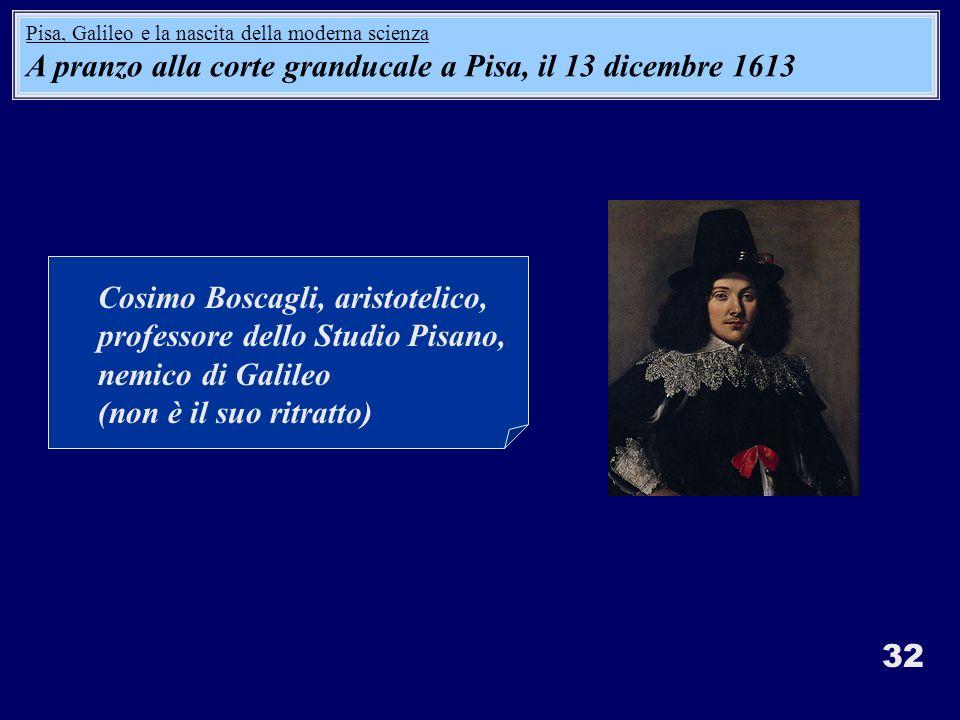32 Cosimo Boscagli, aristotelico, professore dello Studio Pisano, nemico di Galileo (non è il suo ritratto) Pisa, Galileo e la nascita della moderna scienza A pranzo alla corte granducale a Pisa, il 13 dicembre 1613