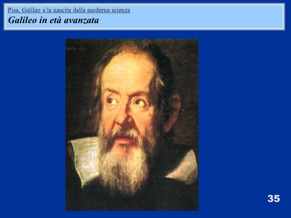 35 Pisa, Galileo e la nascita della moderna scienza Galileo in età avanzata