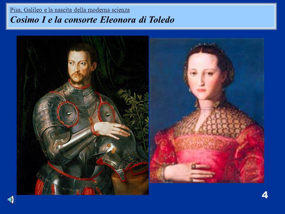 4 Pisa, Galileo e la nascita della moderna scienza Cosimo I e la consorte Eleonora di Toledo
