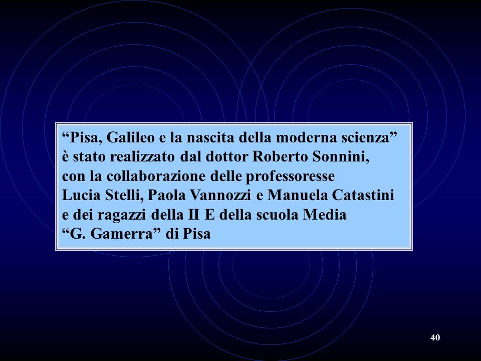 40 Pisa, Galileo e la nascita della moderna scienza è stato realizzato dal dottor Roberto Sonnini, con la collaborazione delle professoresse Lucia Stelli, Paola Vannozzi e Manuela Catastini e dei ragazzi della II E della scuola Media G.