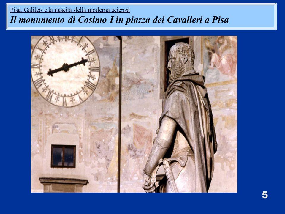 5 Pisa, Galileo e la nascita della moderna scienza Il monumento di Cosimo I in piazza dei Cavalieri a Pisa Pisa, Galileo e la nascita della moderna scienza Il monumento di Cosimo I in piazza dei Cavalieri a Pisa