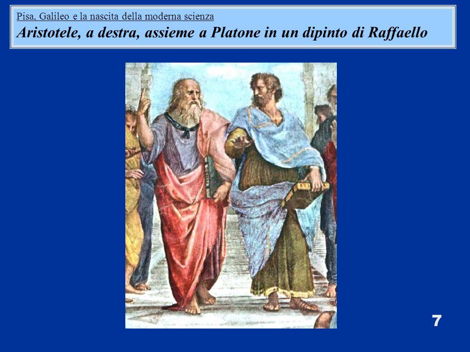 7 Pisa, Galileo e la nascita della moderna scienza Aristotele, a destra, assieme a Platone in un dipinto di Raffaello