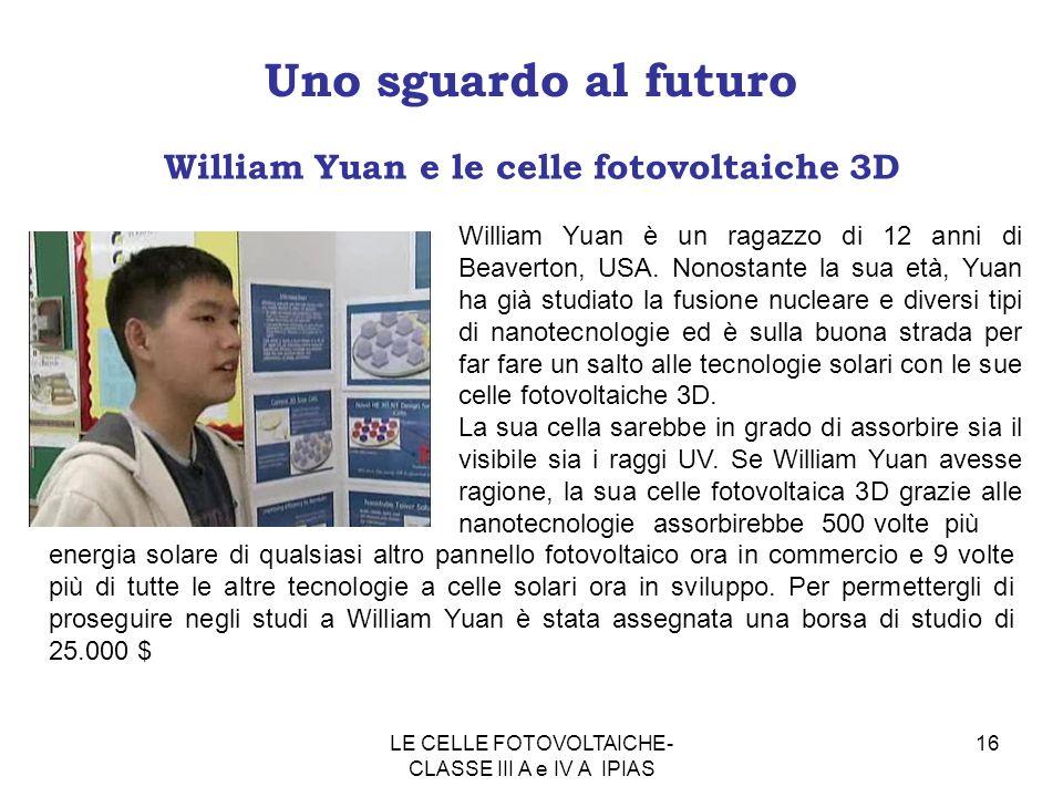16 Uno sguardo al futuro William Yuan e le celle fotovoltaiche 3D William Yuan è un ragazzo di 12 anni di Beaverton, USA. Nonostante la sua età, Yuan