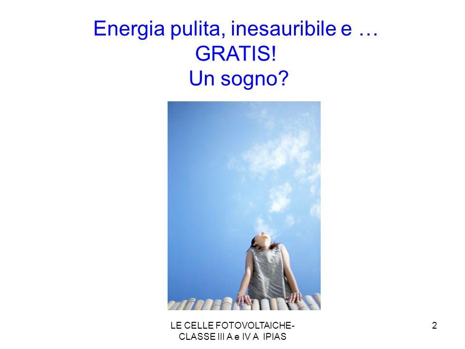 2 Energia pulita, inesauribile e … GRATIS! Un sogno? Il vento LE CELLE FOTOVOLTAICHE- CLASSE III A e IV A IPIAS
