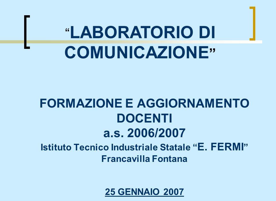 FORMAZIONE E AGGIORNAMENTO DOCENTI a.s. 2006/2007 Istituto Tecnico Industriale Statale E. FERMI Francavilla Fontana 25 GENNAIO 2007 LABORATORIO DI COM