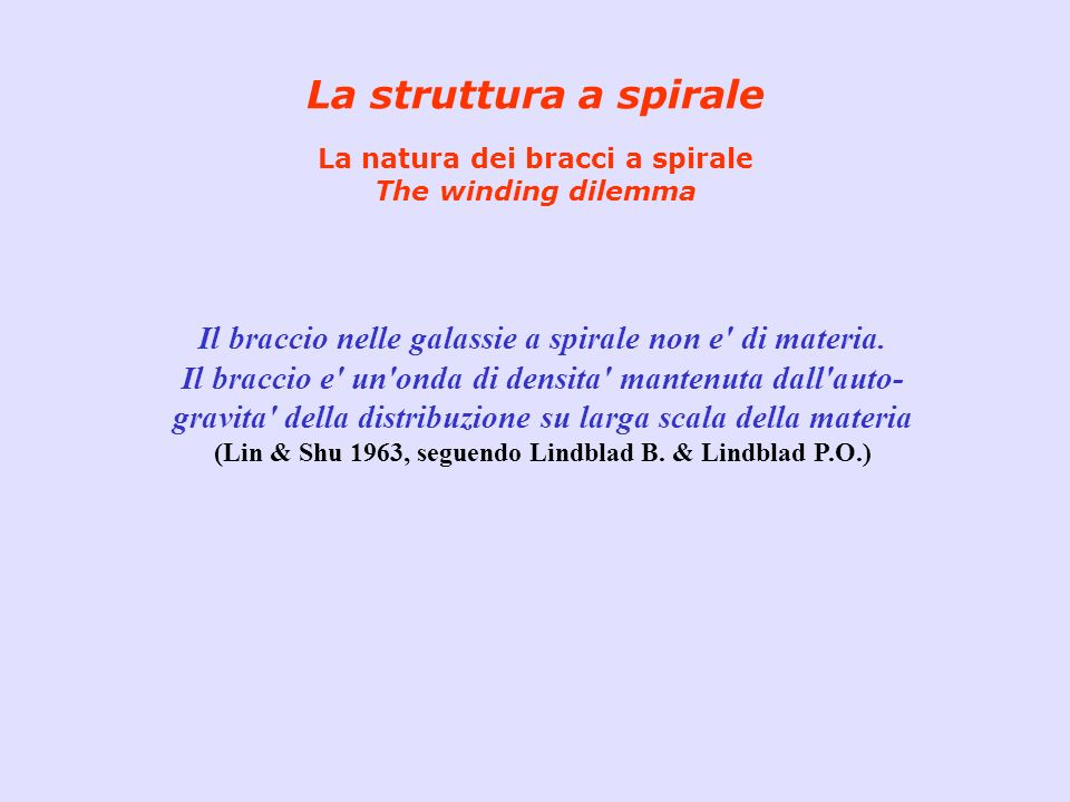 La struttura a spirale La natura dei bracci a spirale The winding dilemma Il braccio nelle galassie a spirale non e' di materia. Il braccio e' un'onda