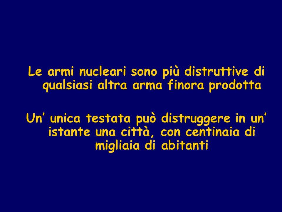 Le armi nucleari sono più distruttive di qualsiasi altra arma finora prodotta Un unica testata può distruggere in un istante una città, con centinaia di migliaia di abitanti