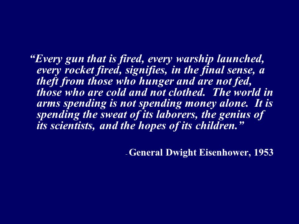 Every gun that is fired, every warship launched, every rocket fired, signifies, in the final sense, a theft from those who hunger and are not fed, tho
