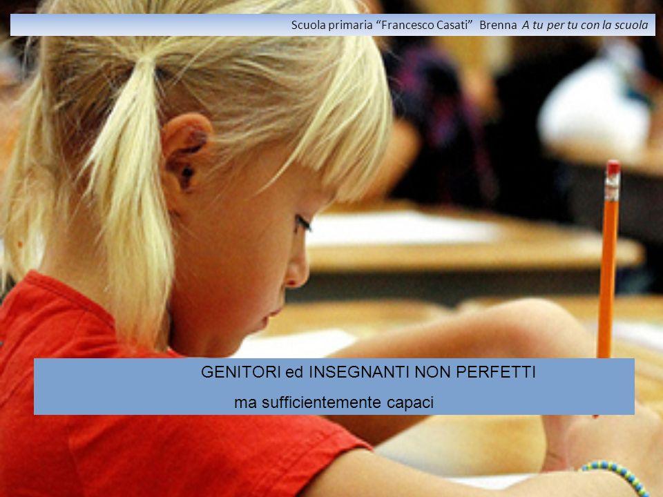 GENITORI ed INSEGNANTI NON PERFETTI ma sufficientemente capaci Scuola primaria Francesco Casati Brenna A tu per tu con la scuola