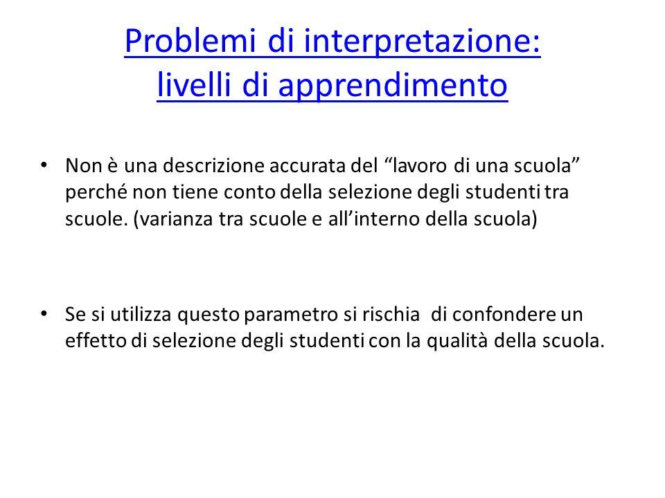 Problemi di interpretazione: livelli di apprendimento Non è una descrizione accurata del lavoro di una scuola perché non tiene conto della selezione degli studenti tra scuole.