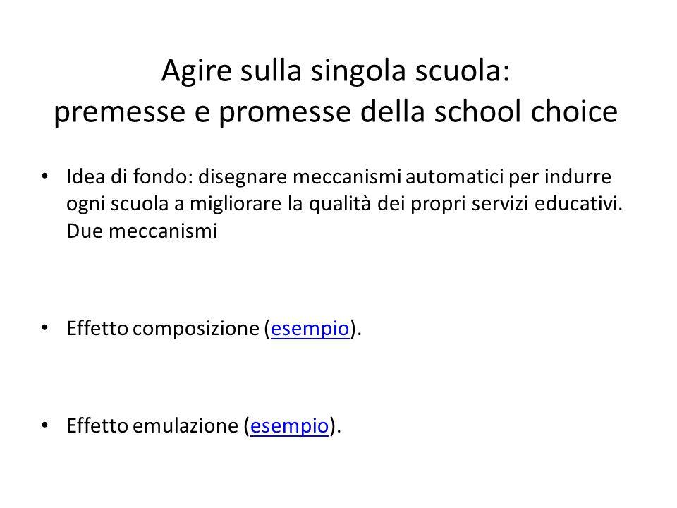 Agire sulla singola scuola: premesse e promesse della school choice Idea di fondo: disegnare meccanismi automatici per indurre ogni scuola a migliorare la qualità dei propri servizi educativi.