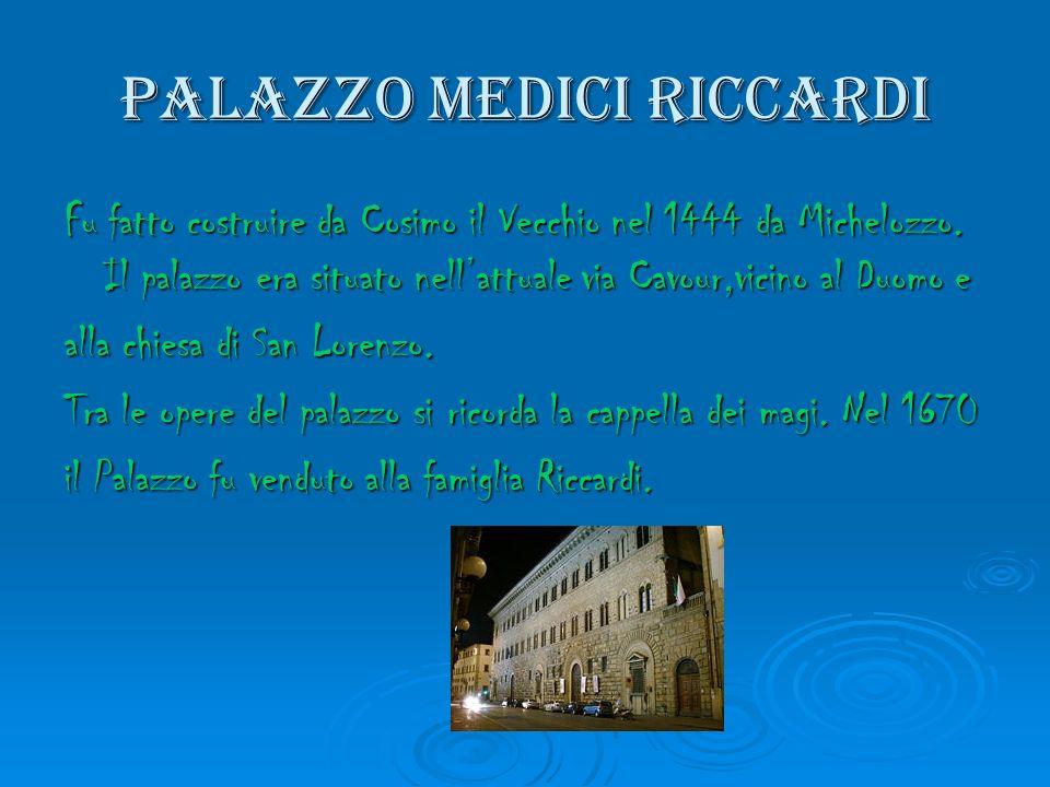 Palazzo medici riccardi Fu fatto costruire da Cosimo il Vecchio nel 1444 da Michelozzo. Il palazzo era situato nellattuale via Cavour,vicino al Duomo