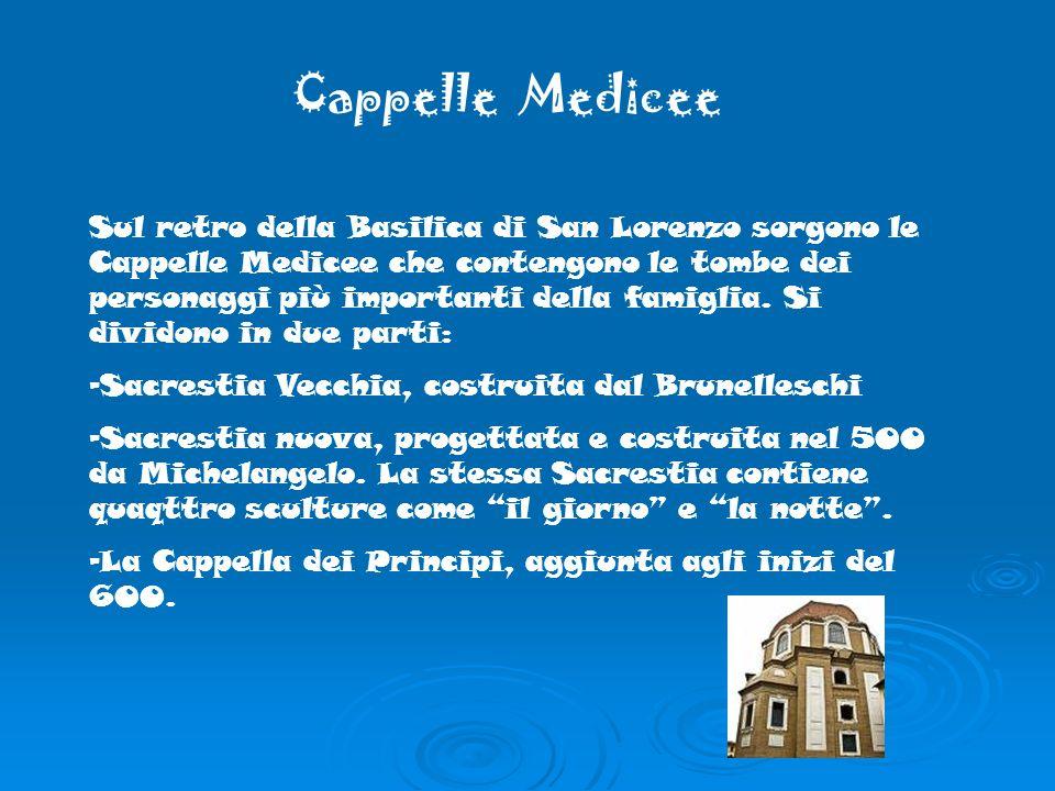 Cappelle Medicee Sul retro della Basilica di San Lorenzo sorgono le Cappelle Medicee che contengono le tombe dei personaggi più importanti della famiglia.