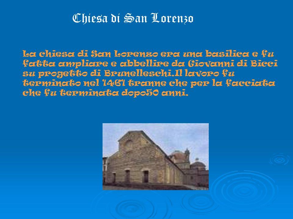 Chiesa di San Lorenzo La chiesa di San Lorenzo era una basilica e fu fatta ampliare e abbellire da Giovanni di Bicci su progetto di Brunelleschi.Il lavoro fu terminato nel 1461 tranne che per la facciata che fu terminata dopo50 anni.