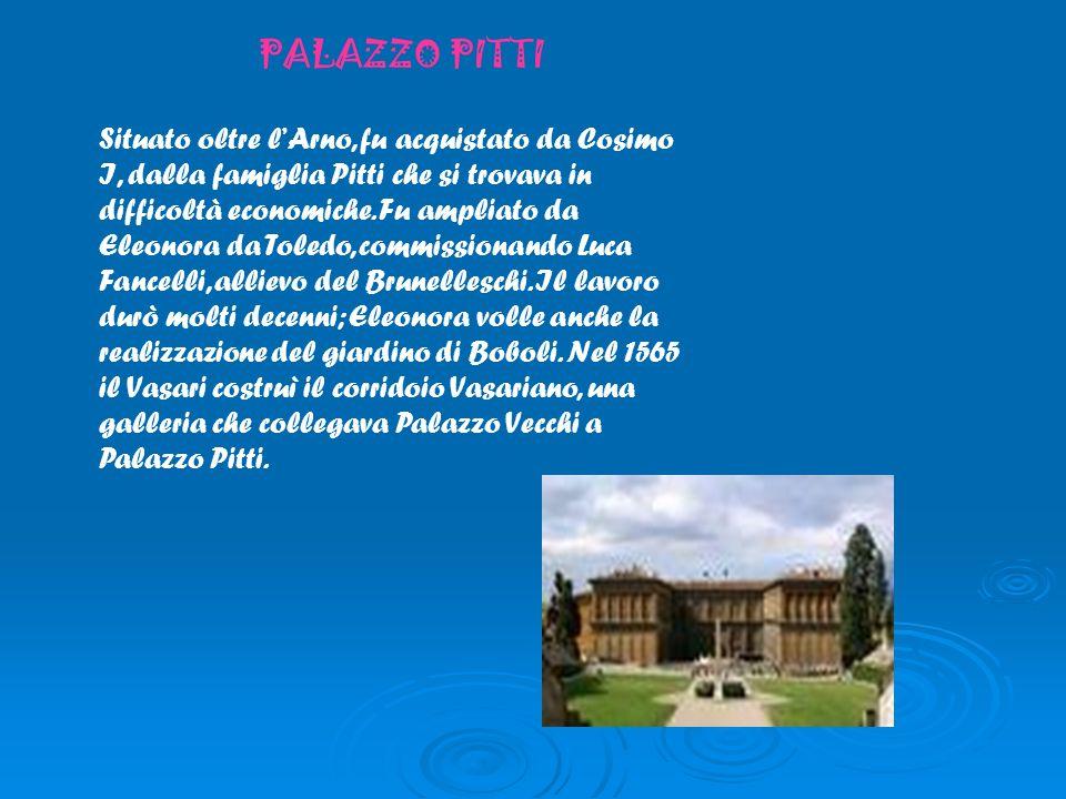 PALAZZO PITTI Situato oltre lArno, fu acquistato da Cosimo I, dalla famiglia Pitti che si trovava in difficoltà economiche. Fu ampliato da Eleonora da