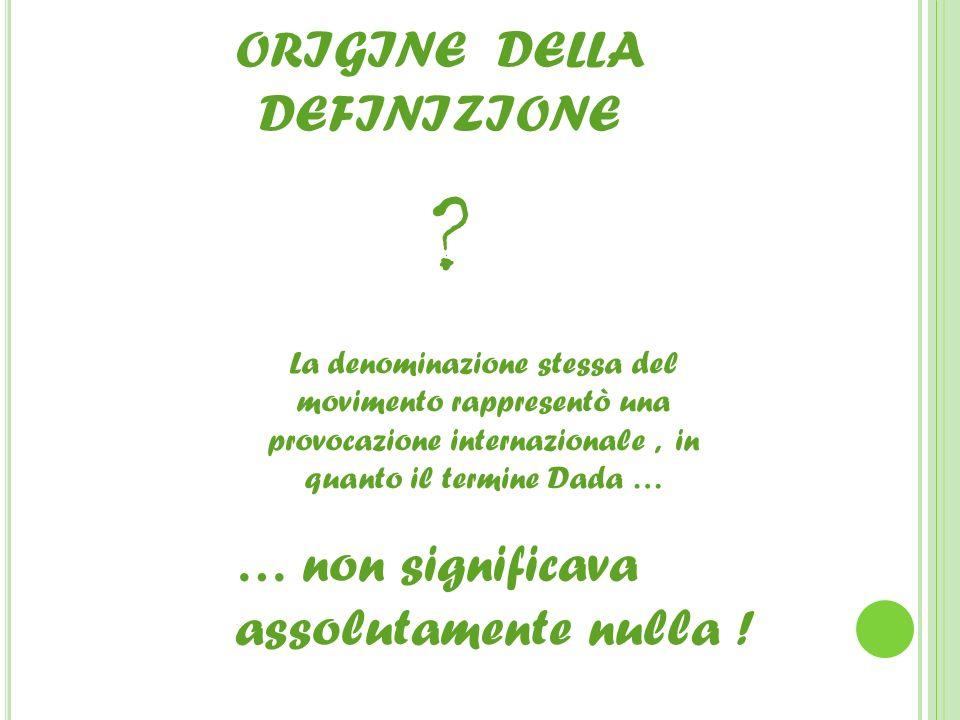 ORIGINE DELLA DEFINIZIONE ? La denominazione stessa del movimento rappresentò una provocazione internazionale, in quanto il termine Dada … … non signi