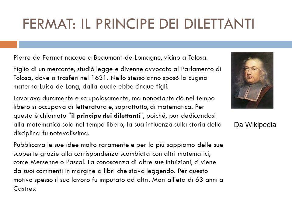 FERMAT: IL PRINCIPE DEI DILETTANTI Pierre de Fermat nacque a Beaumont-de-Lomagne, vicino a Tolosa. Figlio di un mercante, studiò legge e divenne avvoc