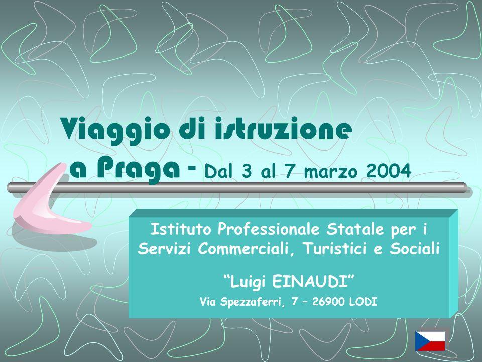 Viaggio di istruzione a Praga - D al 3 al 7 marzo 2004 Istituto Professionale Statale per i Servizi Commerciali, Turistici e Sociali Luigi EINAUDI Via Spezzaferri, 7 – 26900 LODI