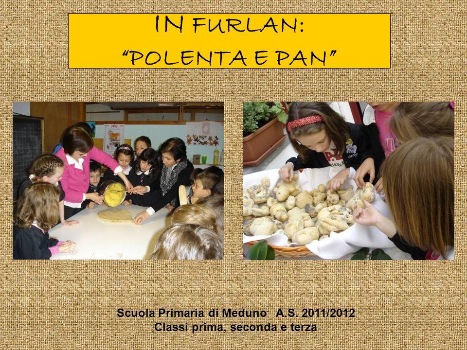 IN FURLAN: POLENTA E PAN Scuola Primaria di Meduno A.S. 2011/2012 Classi prima, seconda e terza