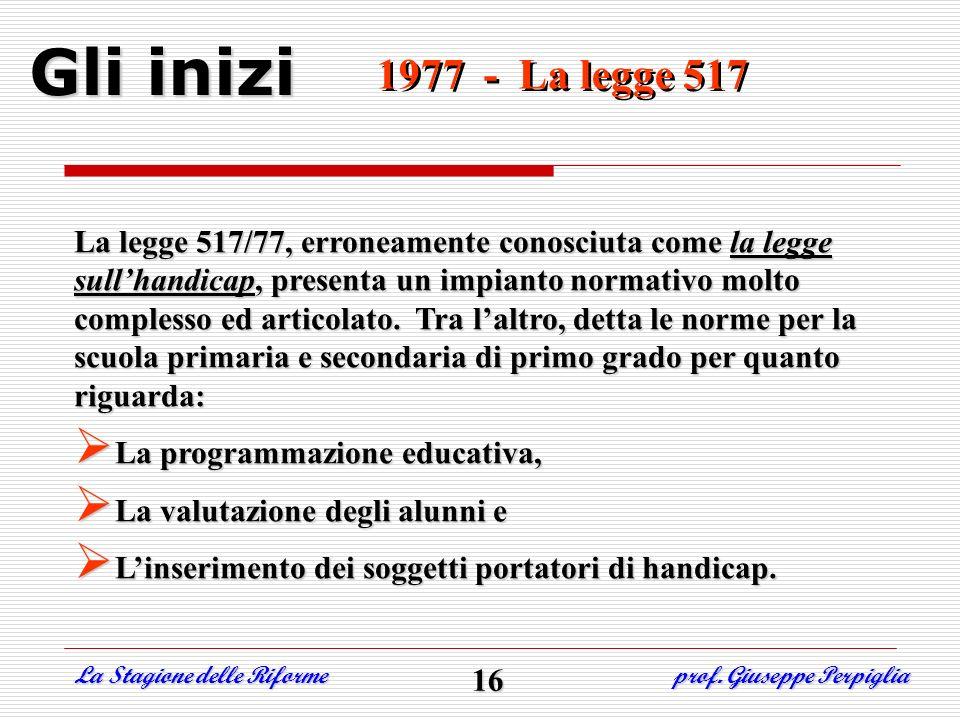 1977 - La legge 517 1977 - La legge 517 Gli inizi La legge 517/77, erroneamente conosciuta come la legge sullhandicap, presenta un impianto normativo