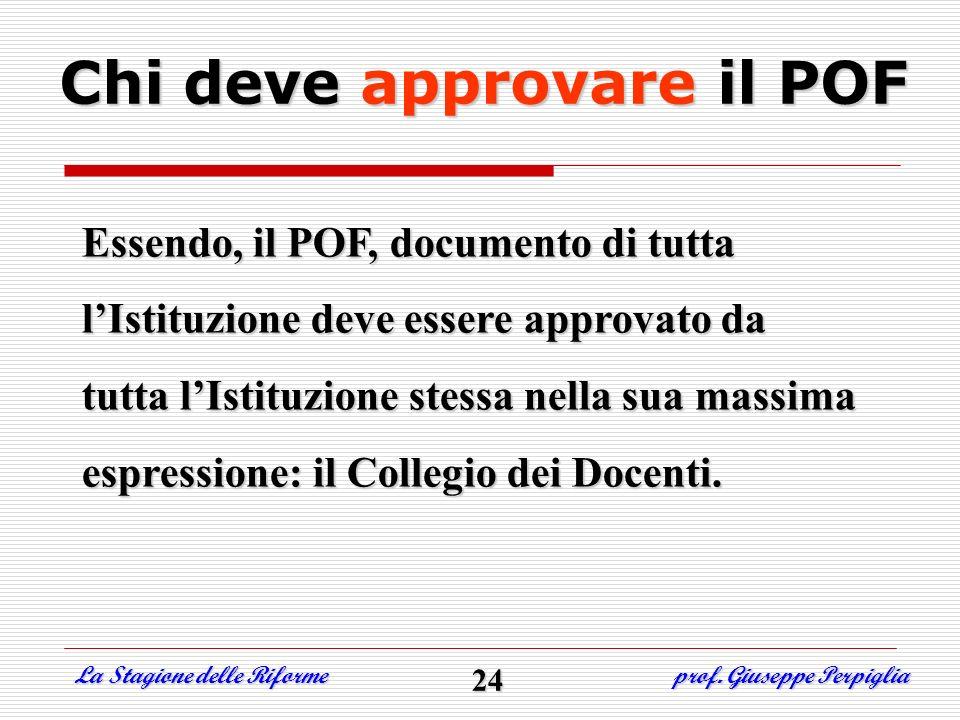 La Stagione delle Riforme prof. Giuseppe Perpiglia Chi deve approvare il POF Essendo, il POF, documento di tutta lIstituzione deve essere approvato da