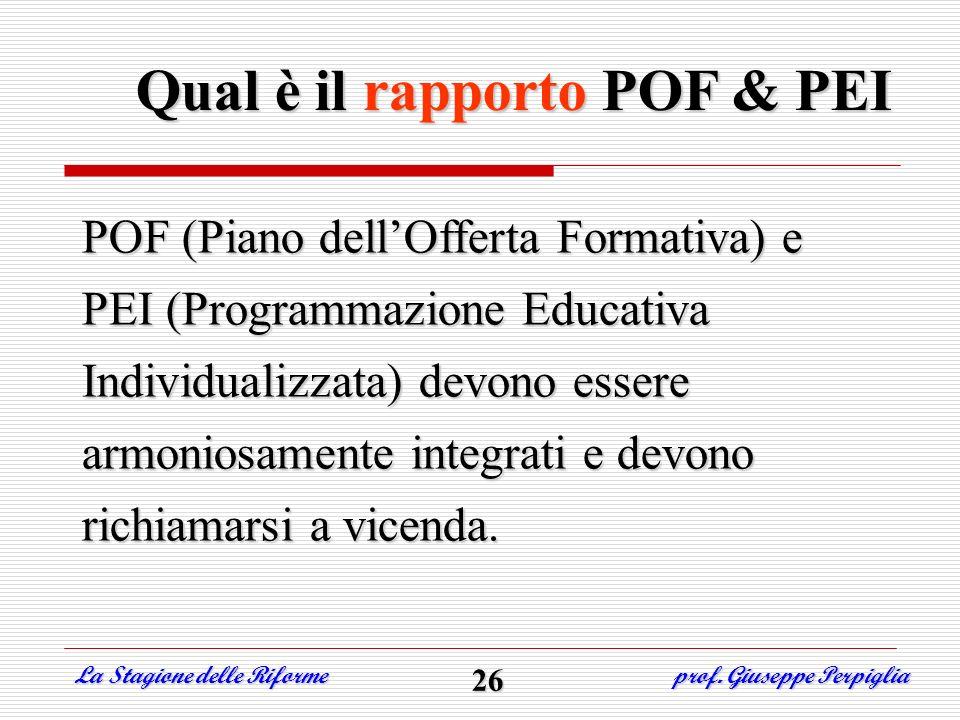 Qual è il rapporto POF & PEI La Stagione delle Riforme prof. Giuseppe Perpiglia POF (Piano dellOfferta Formativa) e PEI (Programmazione Educativa Indi
