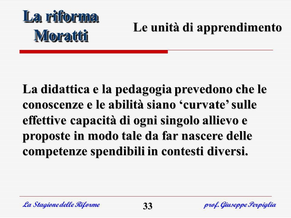 La riforma Moratti Moratti Le unità di apprendimento La didattica e la pedagogia prevedono che le conoscenze e le abilità siano curvate sulle effettiv