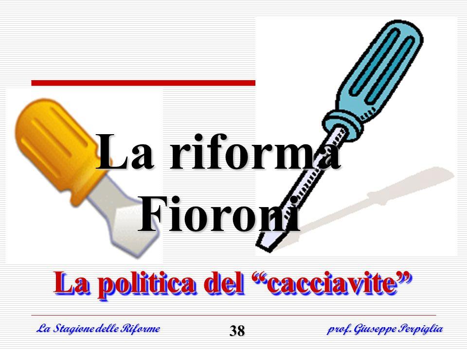 La riforma Fioroni La Stagione delle Riforme prof. Giuseppe Perpiglia 38 La politica del cacciavite La politica del cacciavite