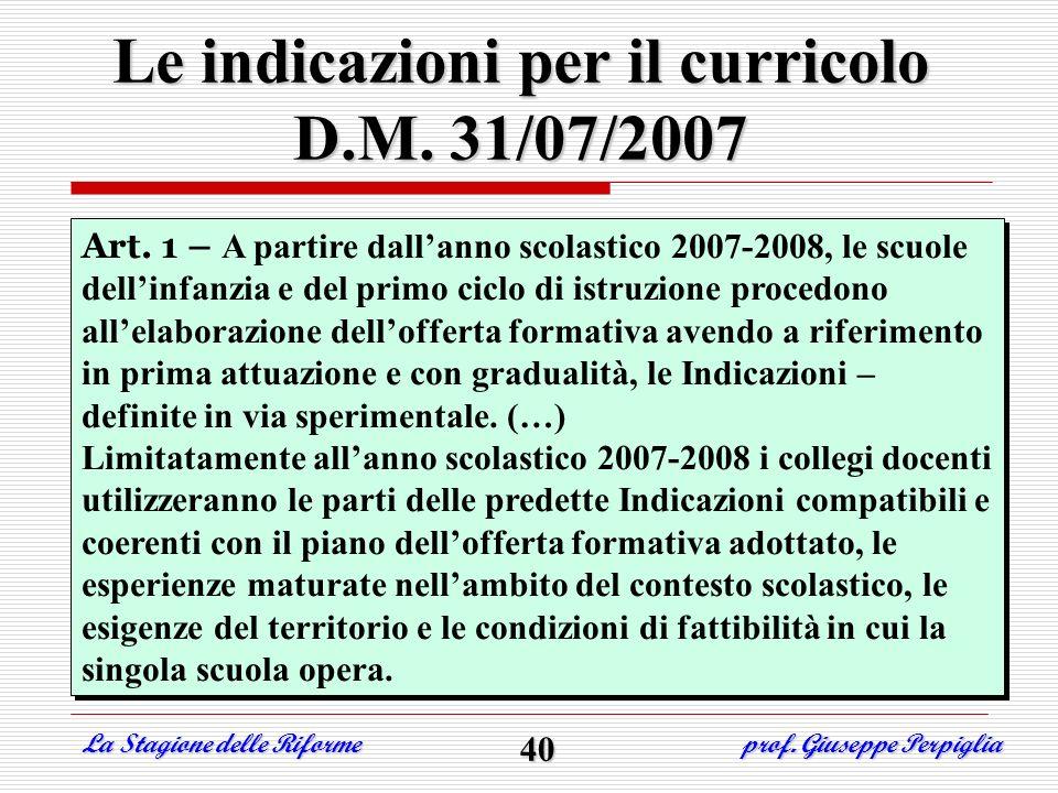 Le indicazioni per il curricolo D.M. 31/07/2007 La Stagione delle Riforme prof. Giuseppe Perpiglia 40 Art. 1 – A partire dallanno scolastico 2007-2008