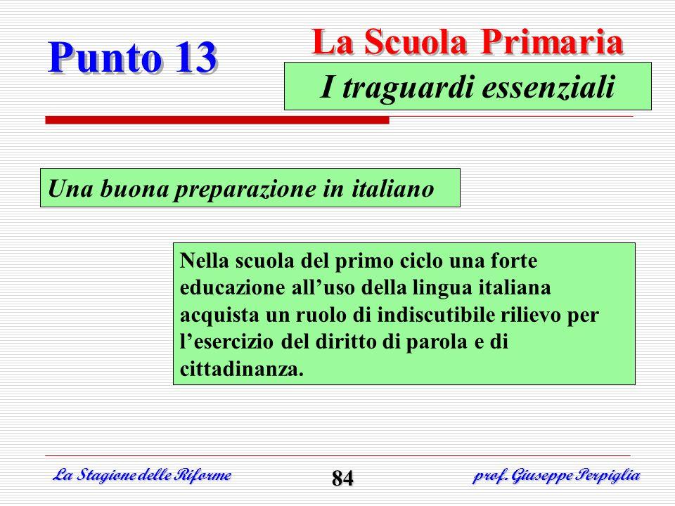 Punto 13 La Scuola Primaria La Stagione delle Riforme prof. Giuseppe Perpiglia 84 Una buona preparazione in italiano I traguardi essenziali Nella scuo