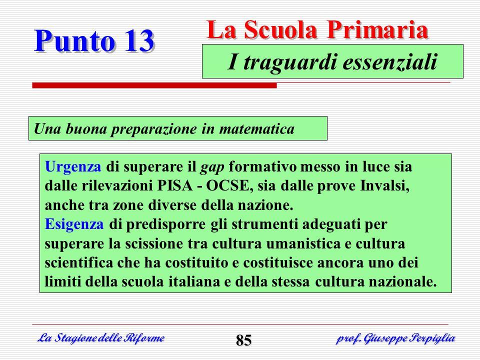 Punto 13 La Scuola Primaria La Stagione delle Riforme prof. Giuseppe Perpiglia 85 Una buona preparazione in matematica I traguardi essenziali Urgenza
