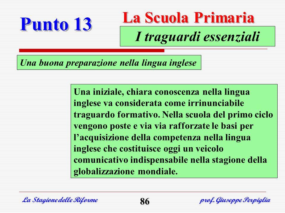 Punto 13 La Scuola Primaria La Stagione delle Riforme prof. Giuseppe Perpiglia 86 Una buona preparazione nella lingua inglese I traguardi essenziali U