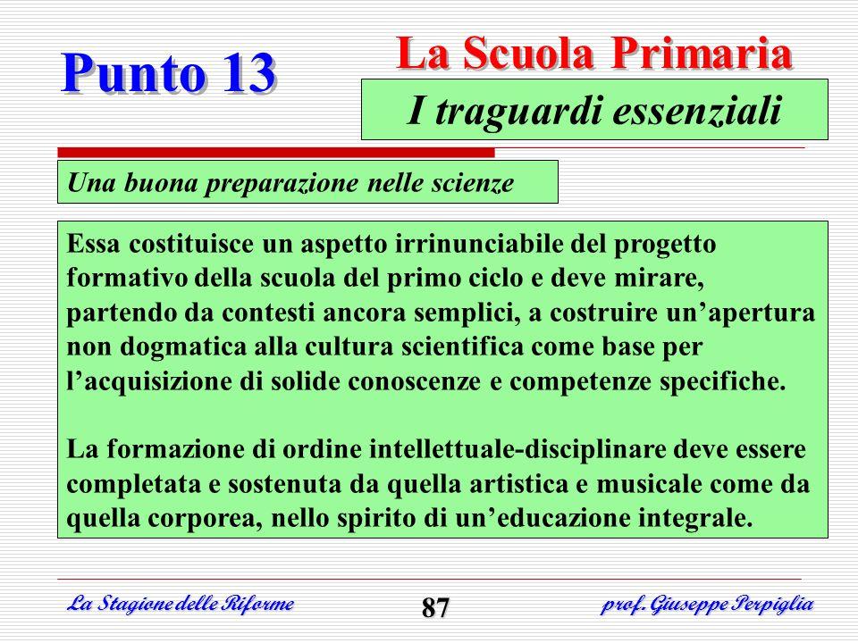 Punto 13 La Scuola Primaria La Stagione delle Riforme prof. Giuseppe Perpiglia 87 Una buona preparazione nelle scienze I traguardi essenziali Essa cos