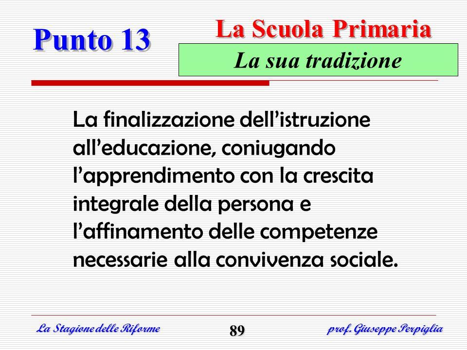 Punto 13 La Stagione delle Riforme prof. Giuseppe Perpiglia 89 La sua tradizione La finalizzazione dellistruzione alleducazione, coniugando lapprendim