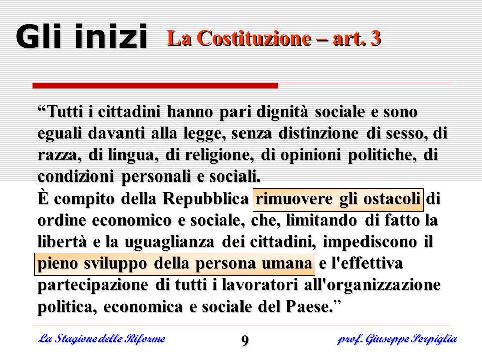 Gli inizi La Costituzione – art. 3 La Costituzione – art. 3 La Stagione delle Riforme prof. Giuseppe Perpiglia 9 Tutti i cittadini hanno pari dignità