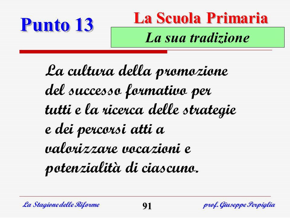 Punto 13 La Stagione delle Riforme prof. Giuseppe Perpiglia 91 La sua tradizione La cultura della promozione del successo formativo per tutti e la ric