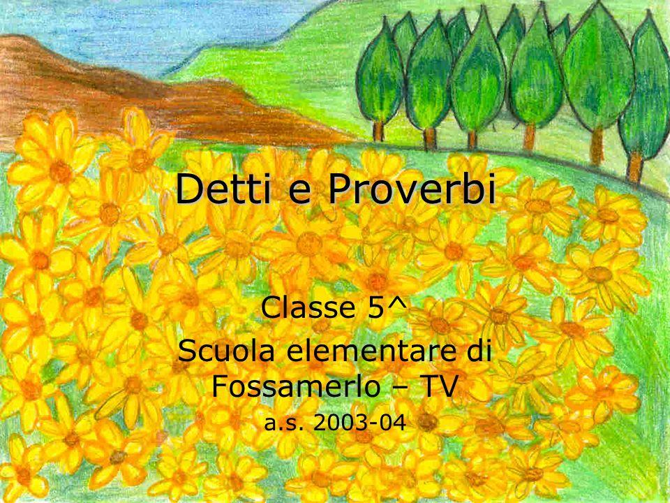 Detti e Proverbi Classe 5^ Scuola elementare di Fossamerlo – TV a.s. 2003-04