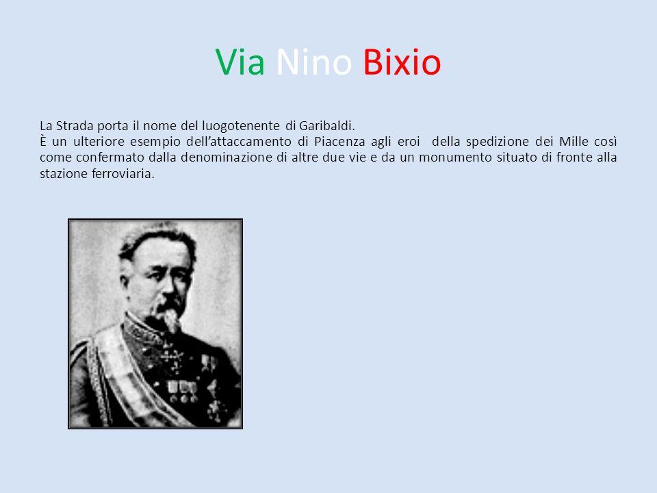 Via Nino Bixio La Strada porta il nome del luogotenente di Garibaldi. È un ulteriore esempio dellattaccamento di Piacenza agli eroi della spedizione d