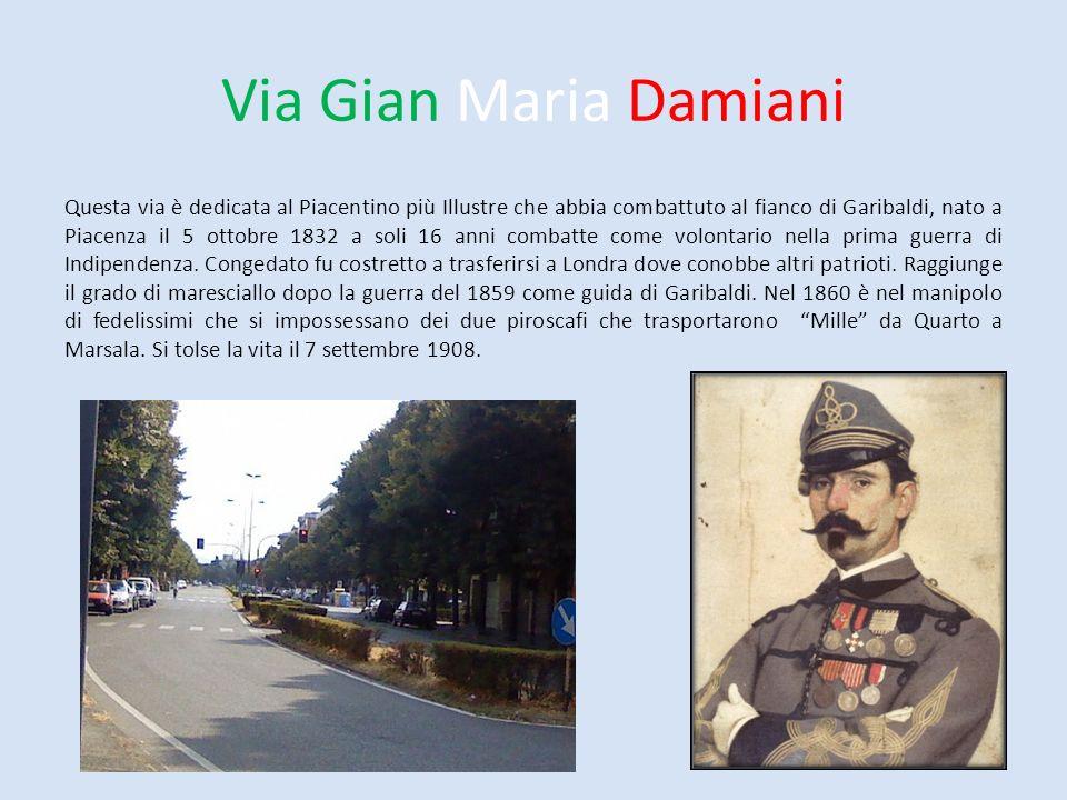 Via Gian Maria Damiani Questa via è dedicata al Piacentino più Illustre che abbia combattuto al fianco di Garibaldi, nato a Piacenza il 5 ottobre 1832
