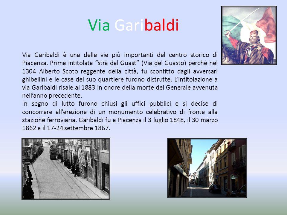 Via Garibaldi Via Garibaldi è una delle vie più importanti del centro storico di Piacenza. Prima intitolata strà dal Guast (Via del Guasto) perché nel
