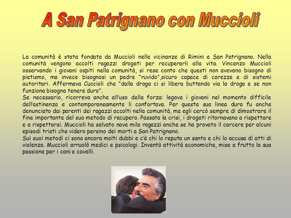 La comunità è stata fondata da Muccioli nelle vicinanze di Rimini a San Patrignano. Nella comunità vengono accolti ragazzi drogati per recuperarli all