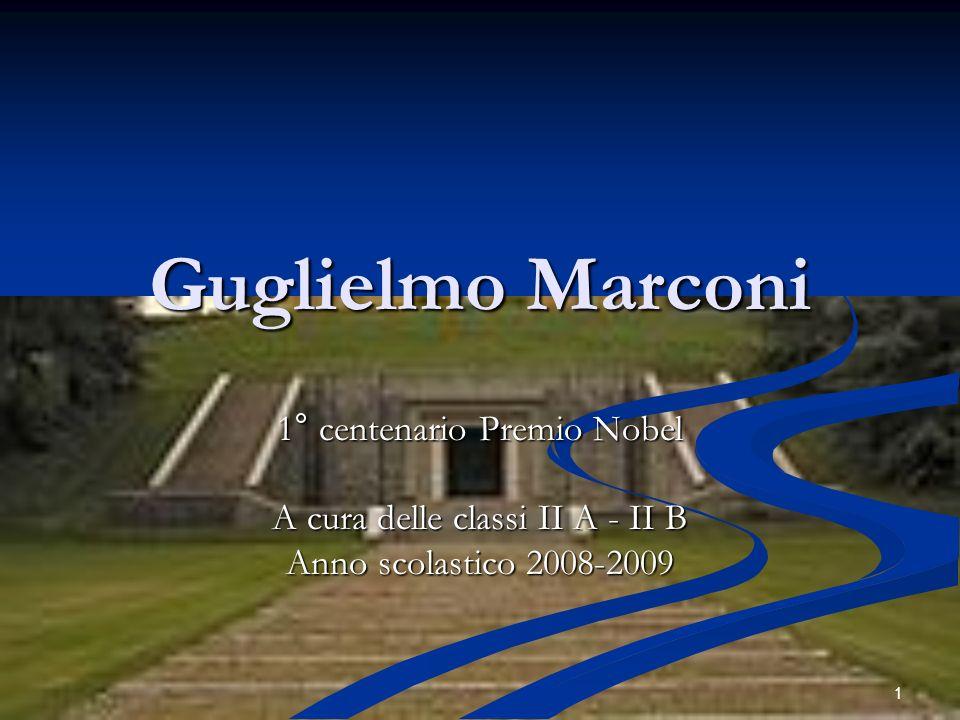 1 Guglielmo Marconi 1° centenario Premio Nobel A cura delle classi II A - II B Anno scolastico 2008-2009