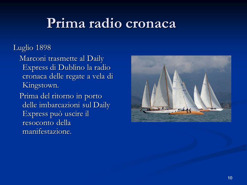 10 Prima radio cronaca Luglio 1898 Marconi trasmette al Daily Express di Dublino la radio cronaca delle regate a vela di Kingstown. Marconi trasmette