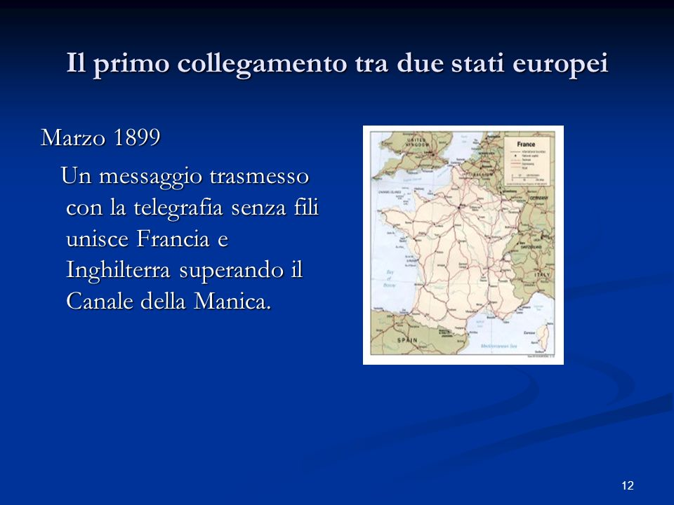 12 Il primo collegamento tra due stati europei Marzo 1899 Un messaggio trasmesso con la telegrafia senza fili unisce Francia e Inghilterra superando i